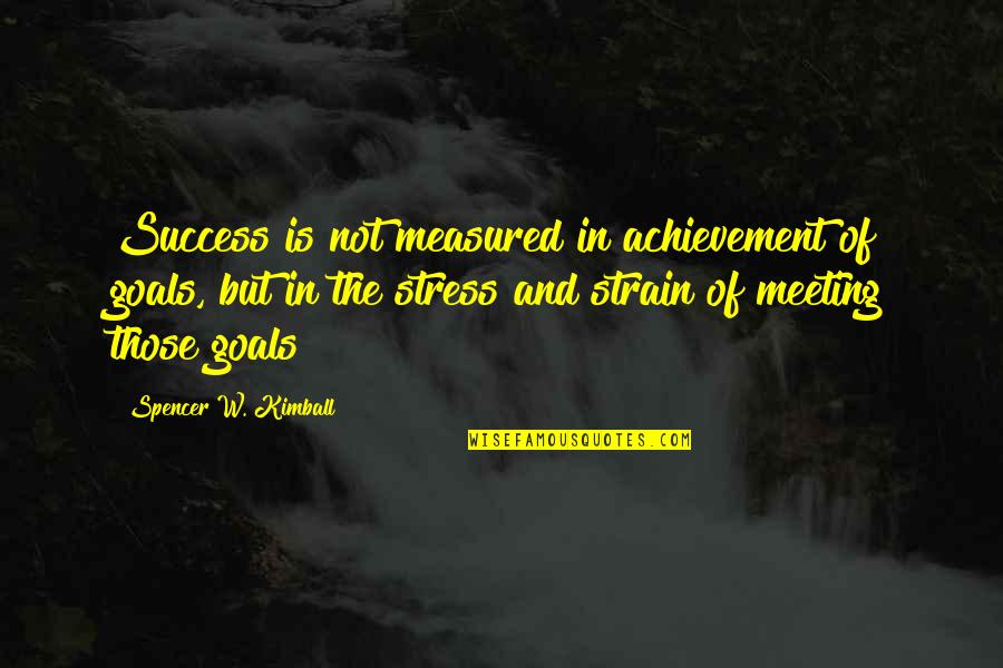 Success Is Not Measured Quotes By Spencer W. Kimball: Success is not measured in achievement of goals,