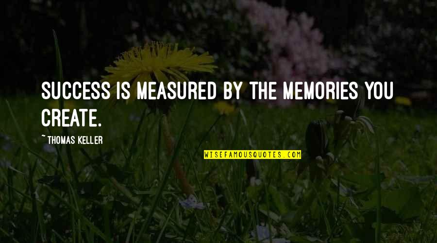 Success Is Not Measured Quotes By Thomas Keller: Success is measured by the memories you create.