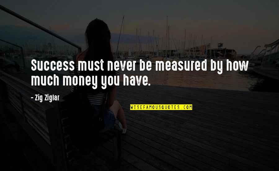 Success Is Not Measured Quotes By Zig Ziglar: Success must never be measured by how much