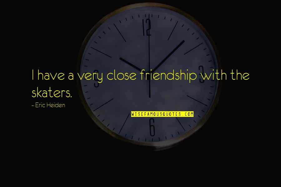 Success Later In Life Quotes By Eric Heiden: I have a very close friendship with the