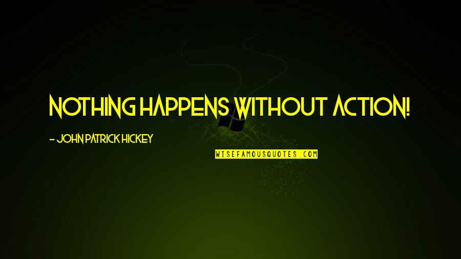 Success Later In Life Quotes By John Patrick Hickey: Nothing happens without action!