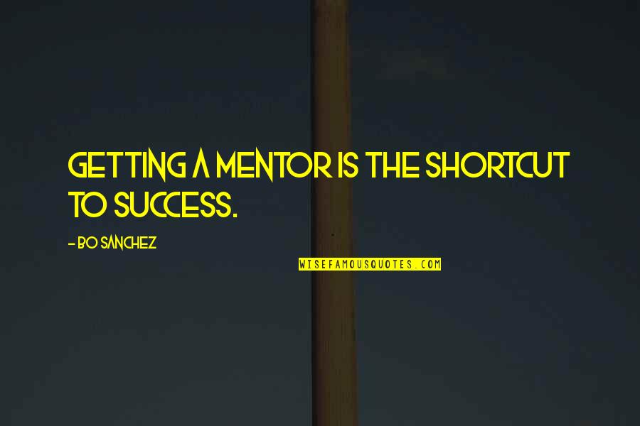 Success Shortcut Quotes By Bo Sanchez: Getting a mentor is the shortcut to success.