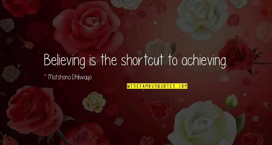 Success Shortcut Quotes By Matshona Dhliwayo: Believing is the shortcut to achieving.
