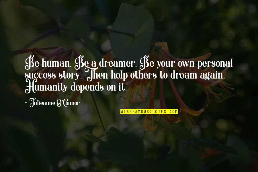 Success With The Help Of Others Quotes By Julieanne O'Connor: Be human. Be a dreamer. Be your own