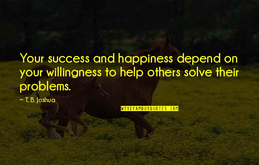 Success With The Help Of Others Quotes By T. B. Joshua: Your success and happiness depend on your willingness