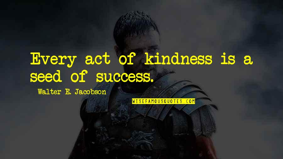 Success With The Help Of Others Quotes By Walter E. Jacobson: Every act of kindness is a seed of