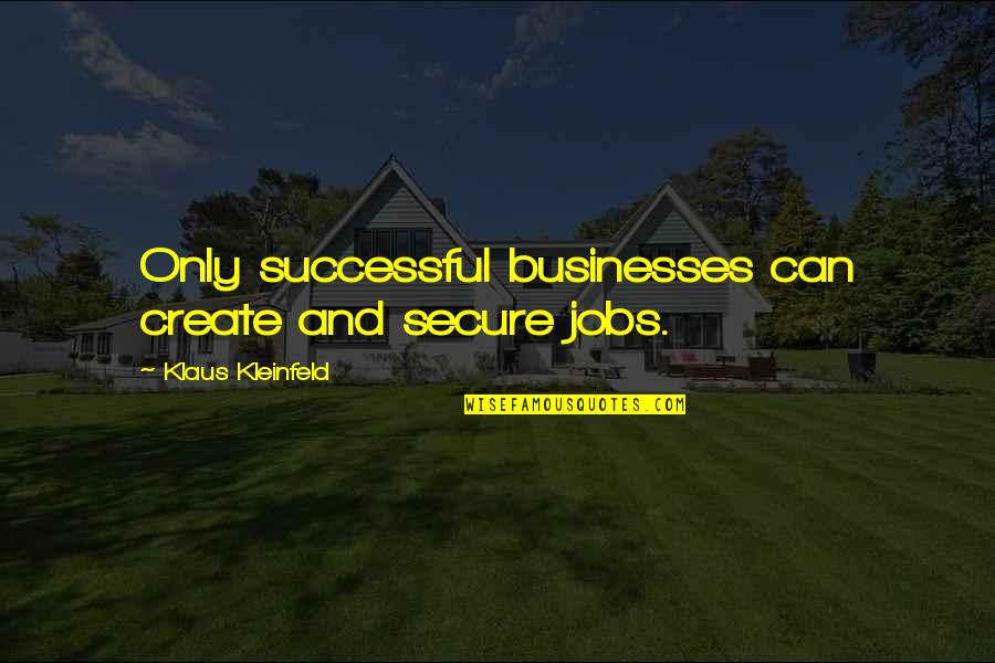 Successful Businesses Quotes By Klaus Kleinfeld: Only successful businesses can create and secure jobs.