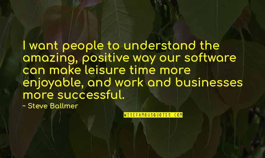 Successful Businesses Quotes By Steve Ballmer: I want people to understand the amazing, positive