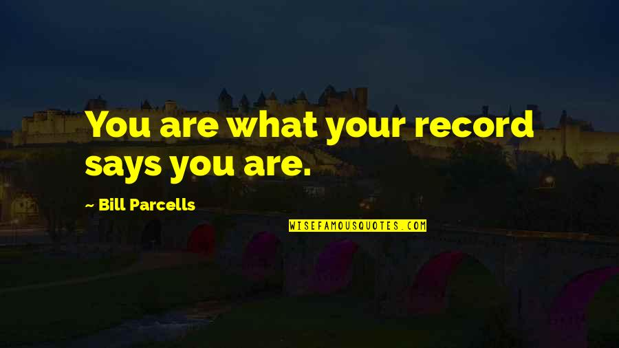 Successful Managers Quotes By Bill Parcells: You are what your record says you are.