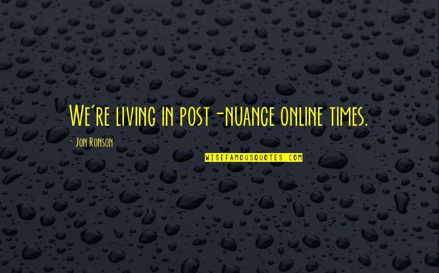Successful Managers Quotes By Jon Ronson: We're living in post-nuance online times.