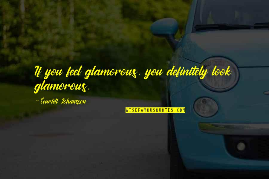 Successful Managers Quotes By Scarlett Johansson: If you feel glamorous, you definitely look glamorous.