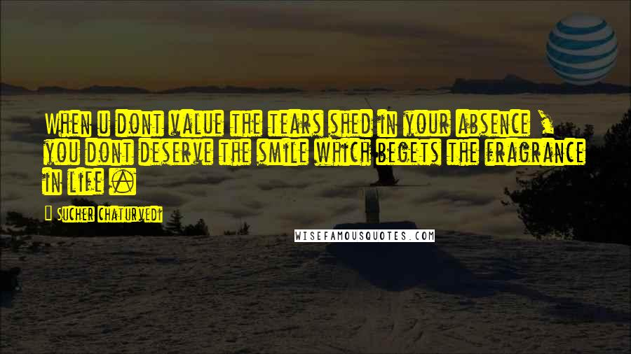 Sucher Chaturvedi quotes: When u dont value the tears shed in your absence , you dont deserve the smile which begets the fragrance in life .