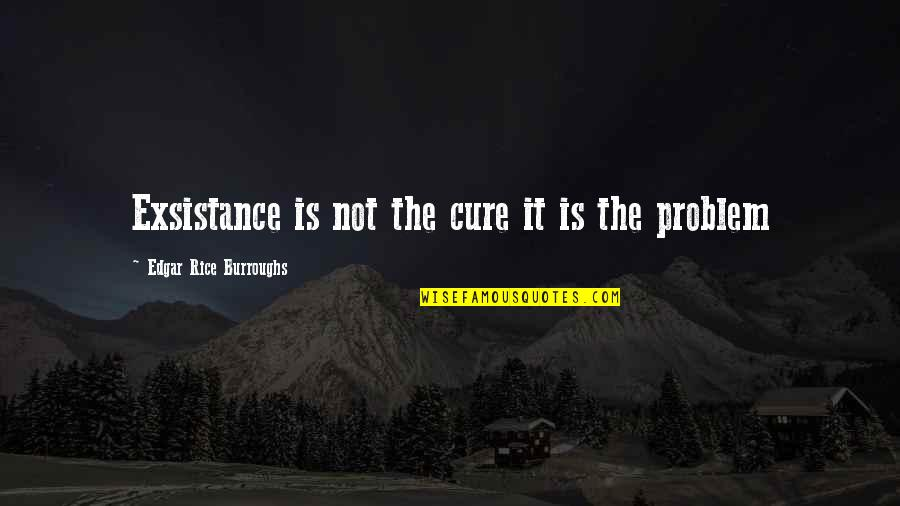 Sucre Off Quotes By Edgar Rice Burroughs: Exsistance is not the cure it is the