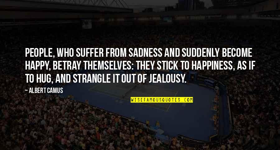 Suddenly Happy Quotes By Albert Camus: People, who suffer from sadness and suddenly become