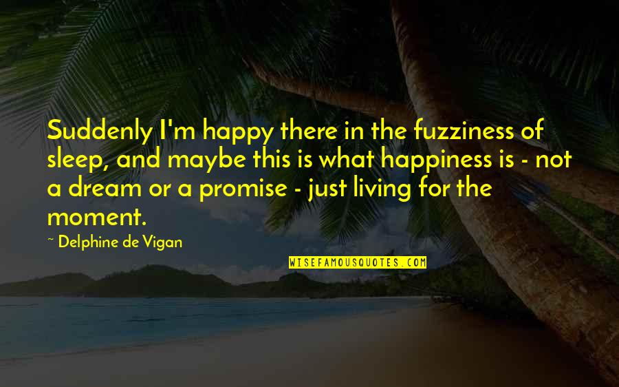 Suddenly Happy Quotes By Delphine De Vigan: Suddenly I'm happy there in the fuzziness of