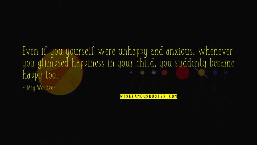 Suddenly Happy Quotes By Meg Wolitzer: Even if you yourself were unhappy and anxious,