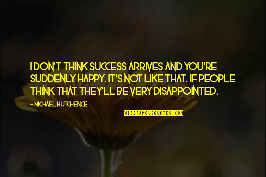 Suddenly Happy Quotes By Michael Hutchence: I don't think success arrives and you're suddenly