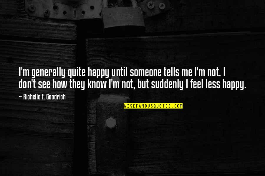 Suddenly Happy Quotes By Richelle E. Goodrich: I'm generally quite happy until someone tells me