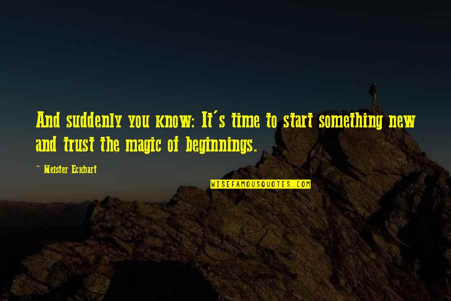 Suddenly It's Magic Quotes By Meister Eckhart: And suddenly you know: It's time to start