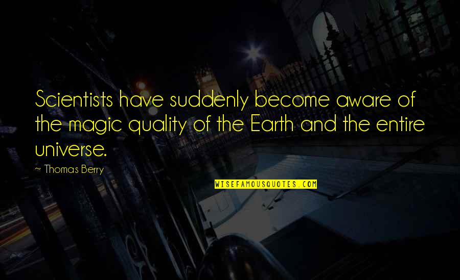 Suddenly It's Magic Quotes By Thomas Berry: Scientists have suddenly become aware of the magic