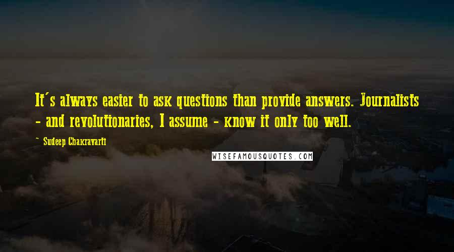Sudeep Chakravarti quotes: It's always easier to ask questions than provide answers. Journalists - and revolutionaries, I assume - know it only too well.