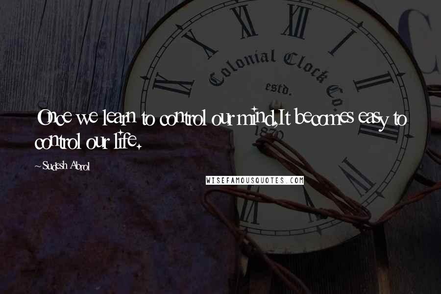 Sudesh Abrol quotes: Once we learn to control our mind,It becomes easy to control our life.