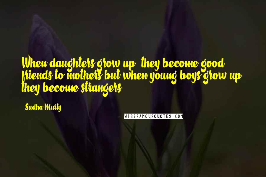Sudha Murty quotes: When daughters grow up, they become good friends to mothers but when young boys grow up, they become strangers.