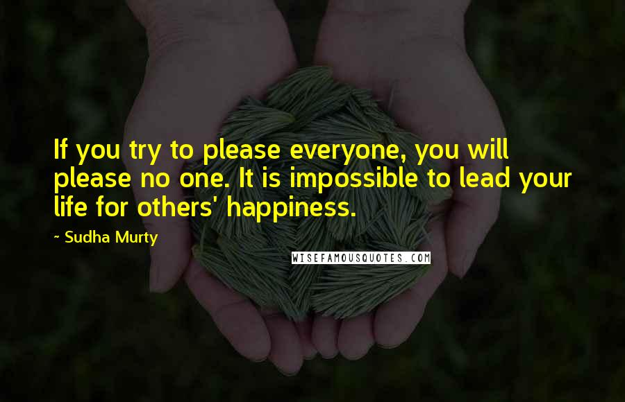 Sudha Murty quotes: If you try to please everyone, you will please no one. It is impossible to lead your life for others' happiness.