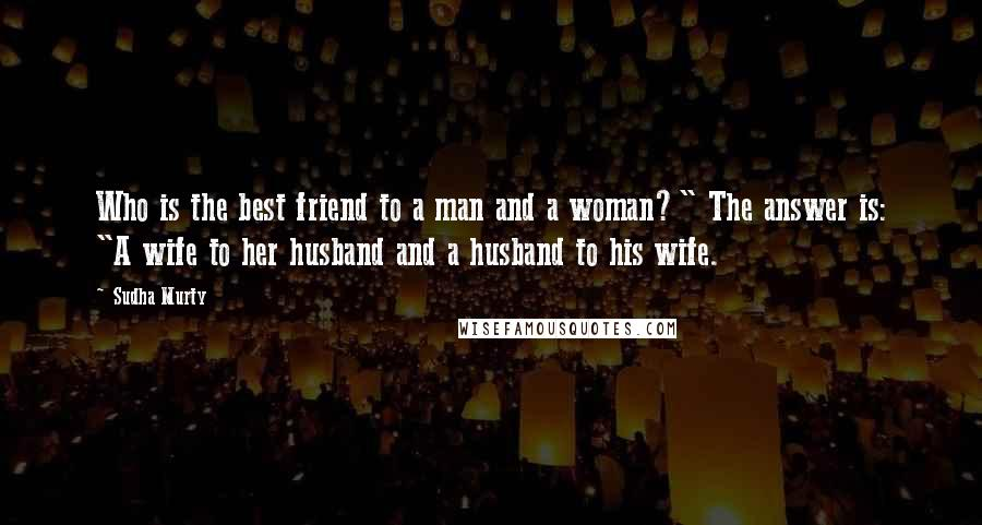 """Sudha Murty quotes: Who is the best friend to a man and a woman?"""" The answer is: """"A wife to her husband and a husband to his wife."""