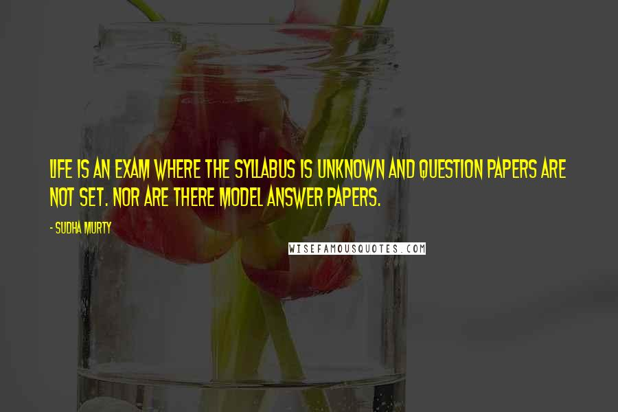 Sudha Murty quotes: Life is an exam where the syllabus is unknown and question papers are not set. Nor are there model answer papers.