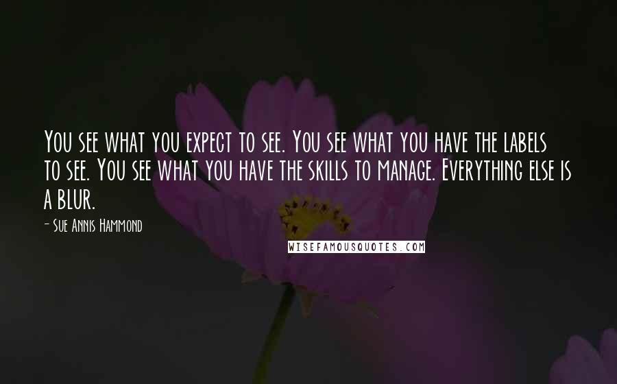 Sue Annis Hammond quotes: You see what you expect to see. You see what you have the labels to see. You see what you have the skills to manage. Everything else is a blur.