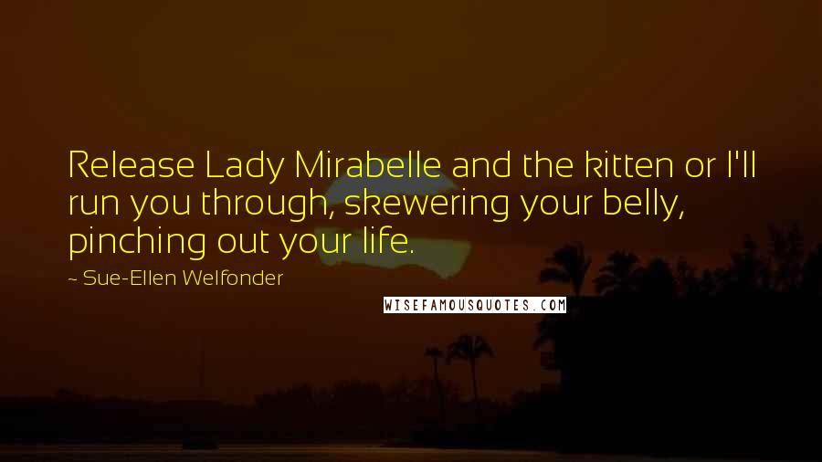 Sue-Ellen Welfonder quotes: Release Lady Mirabelle and the kitten or I'll run you through, skewering your belly, pinching out your life.