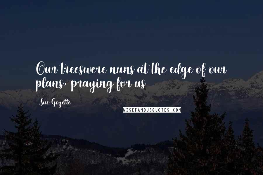 Sue Goyette quotes: Our treeswere nuns at the edge of our plans, praying for us