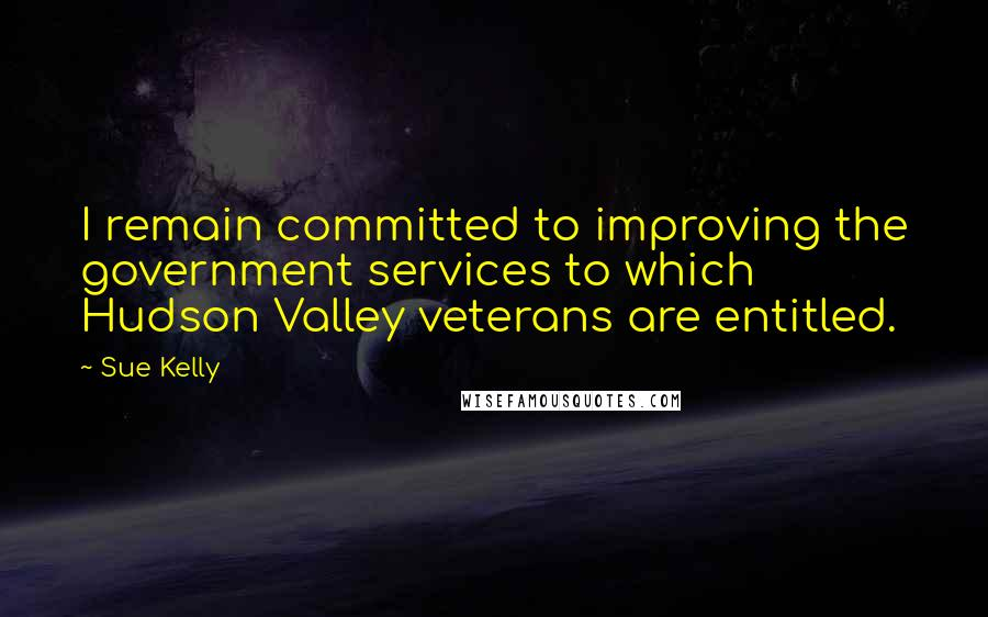 Sue Kelly quotes: I remain committed to improving the government services to which Hudson Valley veterans are entitled.