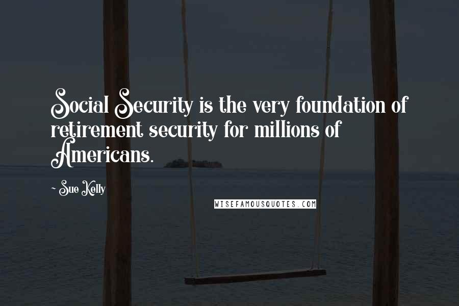 Sue Kelly quotes: Social Security is the very foundation of retirement security for millions of Americans.