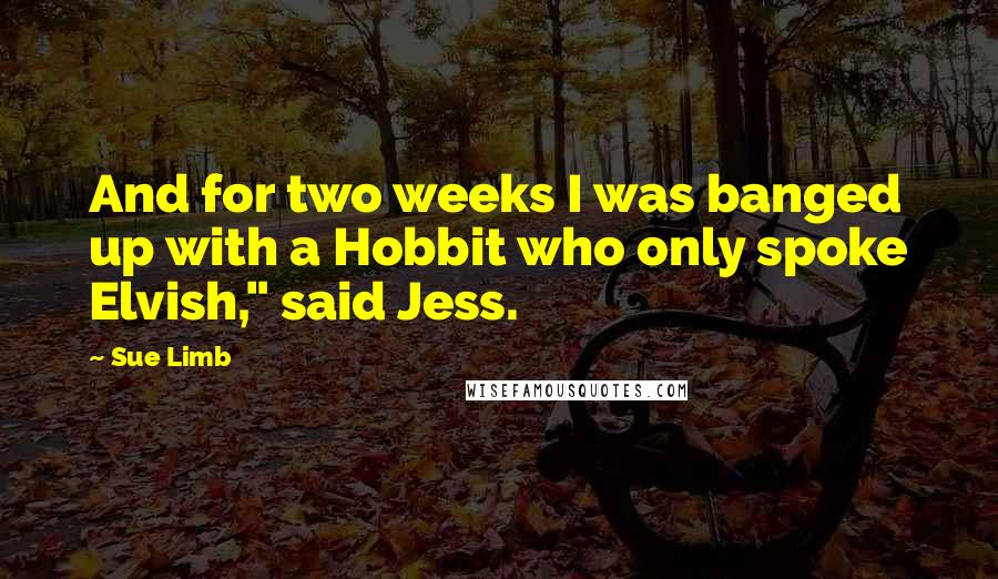 """Sue Limb quotes: And for two weeks I was banged up with a Hobbit who only spoke Elvish,"""" said Jess."""