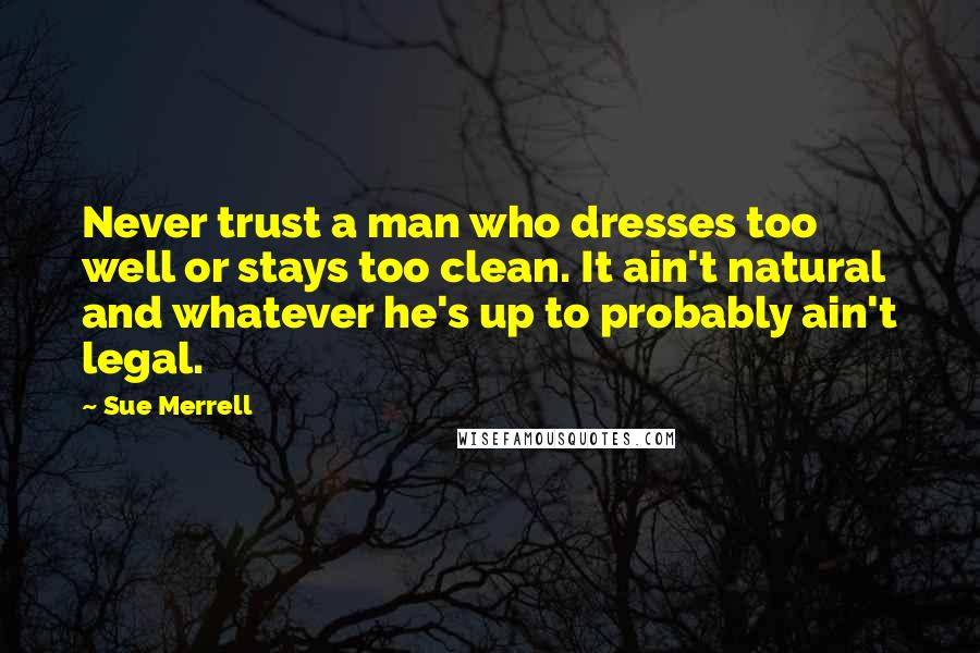 Sue Merrell quotes: Never trust a man who dresses too well or stays too clean. It ain't natural and whatever he's up to probably ain't legal.