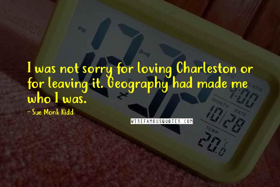 Sue Monk Kidd quotes: I was not sorry for loving Charleston or for leaving it. Geography had made me who I was.