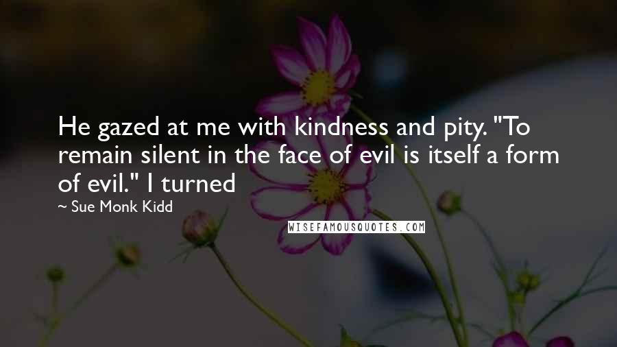 "Sue Monk Kidd quotes: He gazed at me with kindness and pity. ""To remain silent in the face of evil is itself a form of evil."" I turned"