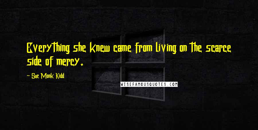 Sue Monk Kidd quotes: Everything she knew came from living on the scarce side of mercy.