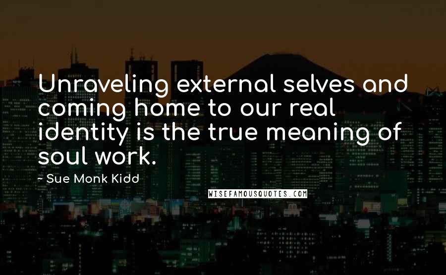 Sue Monk Kidd quotes: Unraveling external selves and coming home to our real identity is the true meaning of soul work.