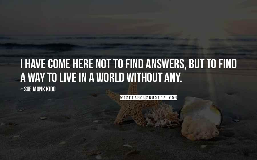 Sue Monk Kidd quotes: I have come here not to find answers, but to find a way to live in a world without any.