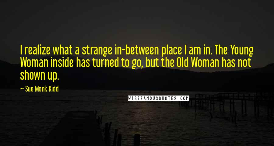 Sue Monk Kidd quotes: I realize what a strange in-between place I am in. The Young Woman inside has turned to go, but the Old Woman has not shown up.