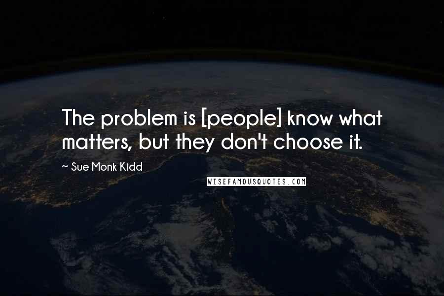 Sue Monk Kidd quotes: The problem is [people] know what matters, but they don't choose it.