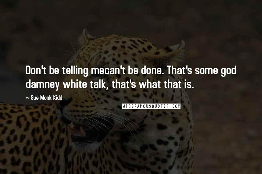 Sue Monk Kidd quotes: Don't be telling mecan't be done. That's some god damney white talk, that's what that is.