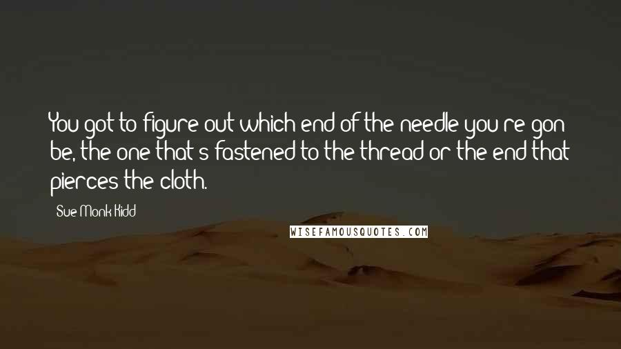 Sue Monk Kidd quotes: You got to figure out which end of the needle you're gon be, the one that's fastened to the thread or the end that pierces the cloth.