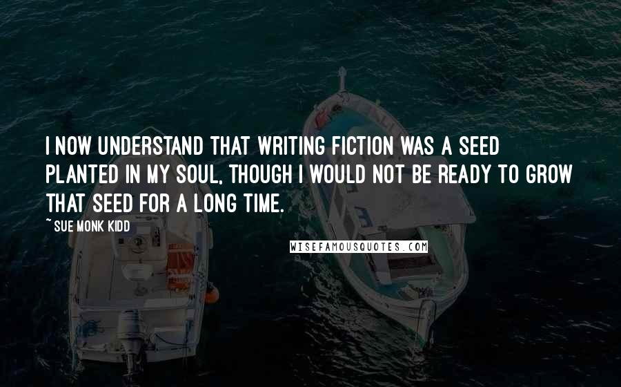 Sue Monk Kidd quotes: I now understand that writing fiction was a seed planted in my soul, though I would not be ready to grow that seed for a long time.