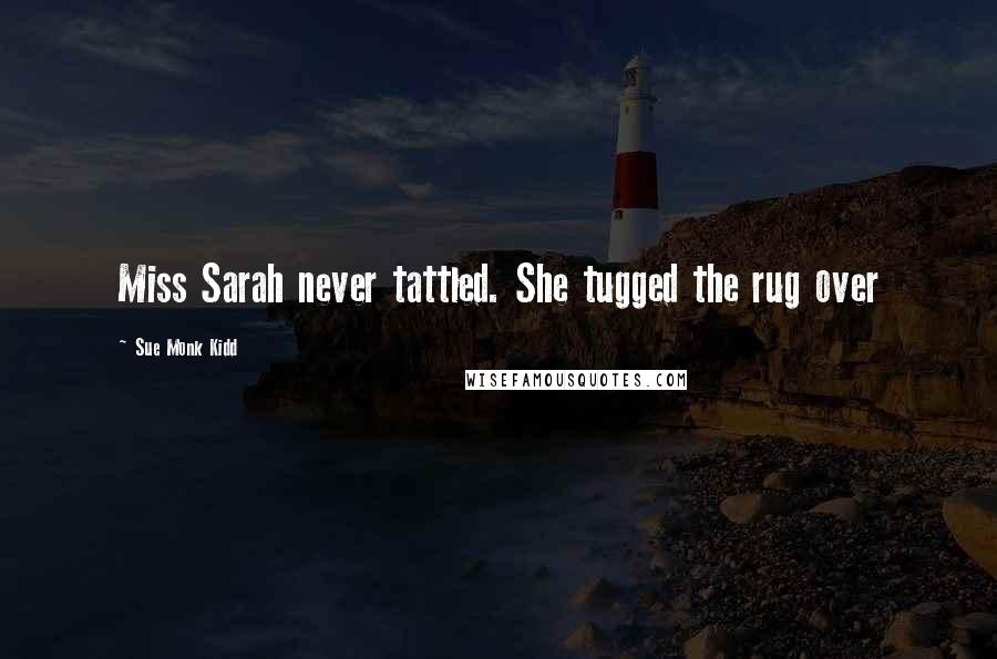 Sue Monk Kidd quotes: Miss Sarah never tattled. She tugged the rug over