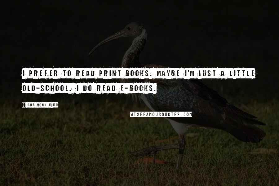 Sue Monk Kidd quotes: I prefer to read print books. Maybe I'm just a little old-school. I do read e-books.