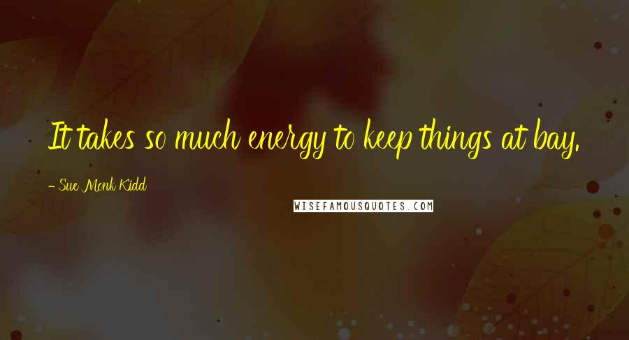 Sue Monk Kidd quotes: It takes so much energy to keep things at bay.
